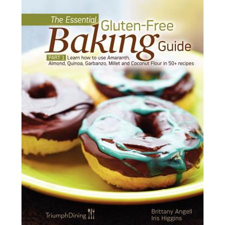 The Essential Gluten-Free Baking Guide : Part 1: Learn How to Use Amaranth, Almond, Quinoa, Garbanzo, Millet and Coconut Flour in 50+ Recipes