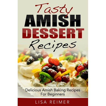 Tasty Amish Dessert Recipes: Delicious Amish Baking Recipes For Beginners - eBook