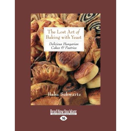 The Lost Art of Baking with Yeast & Pastries : Delicious Hungarian Cakes (Large Print 16pt)