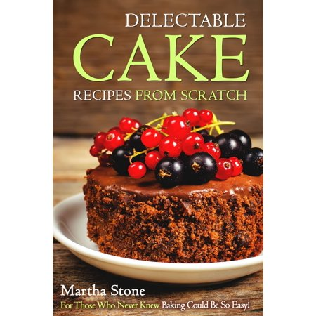 Delectable Cake Recipes from Scratch: For Those Who Never Knew Baking Could Be So Easy! - eBook