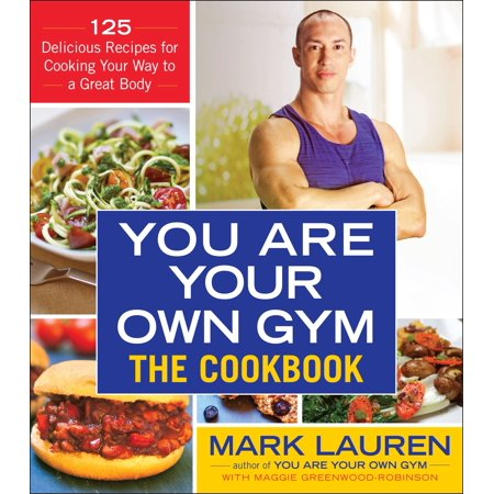 You Are Your Own Gym: The Cookbook : 125 Delicious Recipes for Cooking Your Way to a Great Body