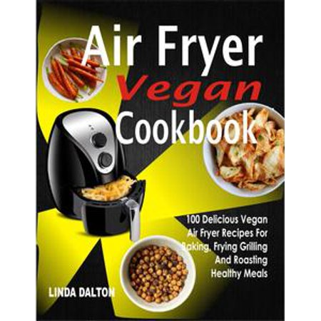 Air Fryer Vegan Cookbook: 100 Delicious Vegan Air Fryer Recipes For Baking, Frying Grilling And Roasting Healthy Meals - eBook