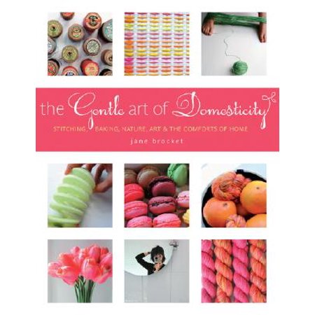 The Gentle Art of Domesticity : Stitching, Baking, Nature, Art & the Comforts of Home