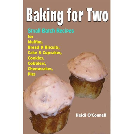 Baking for Two : Small Batch Recipes for Muffins, Bread & Biscuits, Cake & Cupcakes, Cookies, Cobblers, Cheesecakes, Pies - eBook