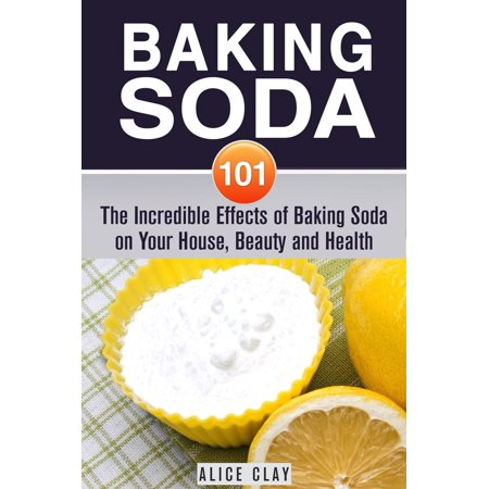 Baking Soda 101: The Incredible Effects of Baking Soda on Your House, Beauty and Health - eBook