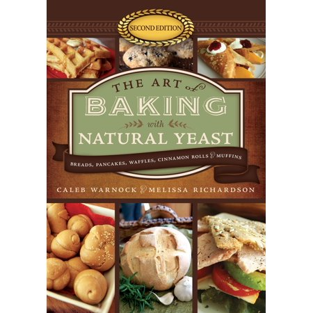 The Art of Baking with Natural Yeast : Breads, Pancakes, Waffles, Cinnamon Rolls, and Muffins