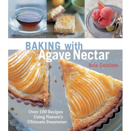 Baking with Agave Nectar : Over 100 Recipes Using Nature's Ultimate Sweetener