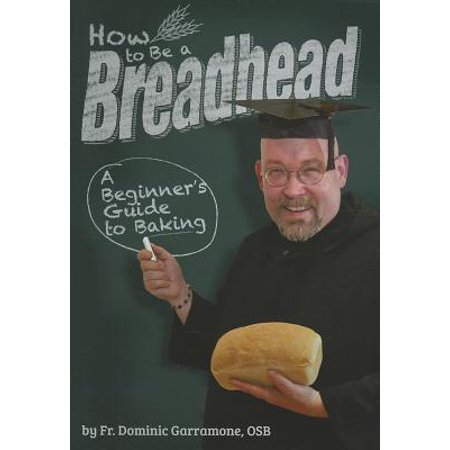 How to Be a Breadhead : A Beginner's Guide to Baking
