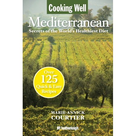 Cooking Well: Mediterranean : Secrets of the World's Healthiest Diet, Over 125 Quick & Easy Recipes