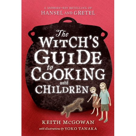 The Witch's Guide to Cooking with Children : A Modern-Day Retelling of Hansel and Gretel