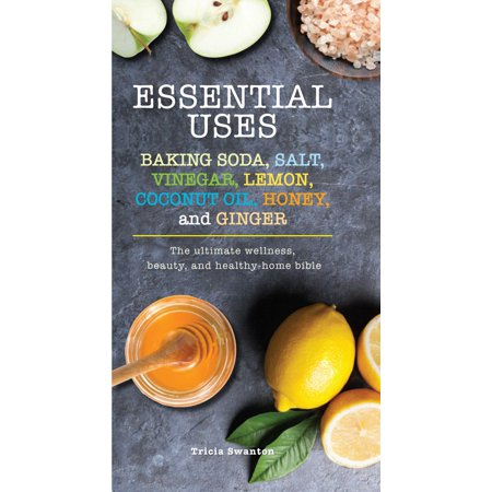 Essential Uses: Baking Soda, Salt, Vinegar, Lemon, Coconut Oil, Honey, and Ginger : The Ultimate Wellness, Beauty, and Healthy-Home Bible