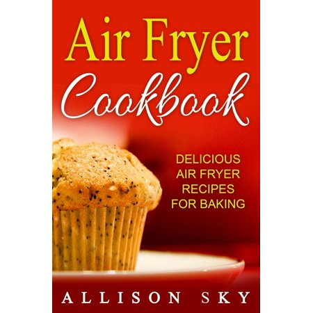 Air Fryer Cookbook: Delicious Air Fryer Recipes For Baking - eBook