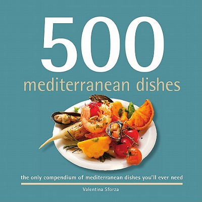 500 Mediterranean Dishes : The Only Compendium of Mediterranean Dishes You'll Ever Need