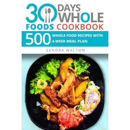 30 Days Whole Foods Cookbook: 500 Whole Food Recipes with 4-...