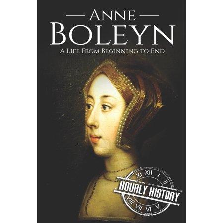 Anne Boleyn : A Life From Beginning to End