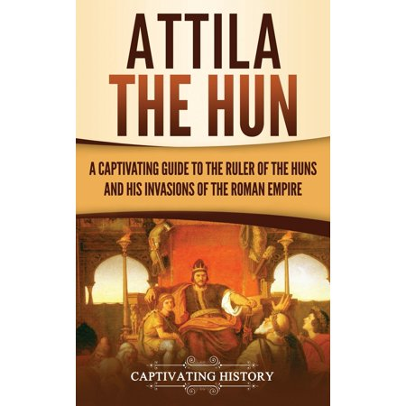Attila the Hun: A Captivating Guide to the Ruler of the Huns...