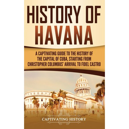 History of Havana: A Captivating Guide to the History of the...