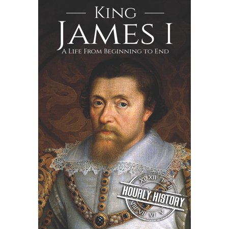 King James I : A Life From Beginning to End