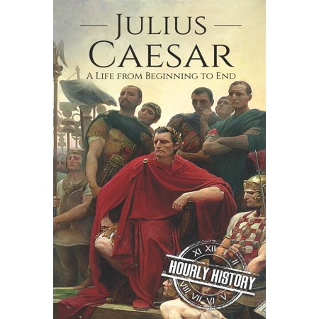Military Biographies: Julius Caesar: A Life From Beginning t...