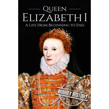 Queen Elizabeth I : A Life From Beginning to End