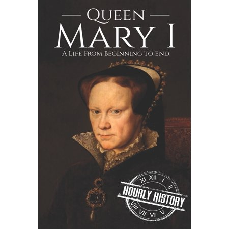 Queen Mary I : A Life From Beginning to End
