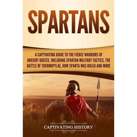 Spartans : A Captivating Guide to the Fierce Warriors of Anc...