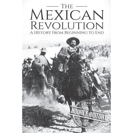 The Mexican Revolution : A History From Beginning to End