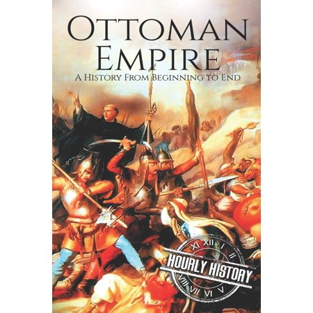 The Ottoman Empire : A History From Beginning to End