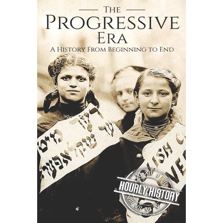 The Progressive Era : A History From Beginning to End